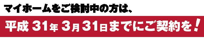 マイホームをご検討中の方は、平成31年3月31日までにご契約を!
